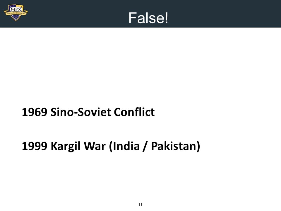 False! 11 1969 Sino-Soviet Conflict 1999 Kargil War (India / Pakistan)