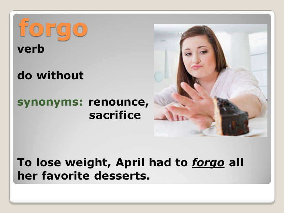 forgo verb do without synonyms: renounce, sacrifice To lose weight, April had to forgo all her favorite desserts.