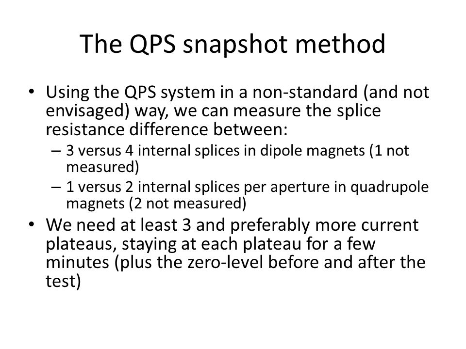 The QPS snapshot method Using the QPS system in a non-standard (and not envisaged) way, we can measure the splice resistance difference between: – 3 versus 4 internal splices in dipole magnets (1 not measured) – 1 versus 2 internal splices per aperture in quadrupole magnets (2 not measured) We need at least 3 and preferably more current plateaus, staying at each plateau for a few minutes (plus the zero-level before and after the test)