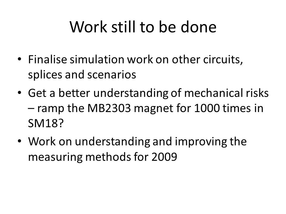 Work still to be done Finalise simulation work on other circuits, splices and scenarios Get a better understanding of mechanical risks – ramp the MB2303 magnet for 1000 times in SM18.