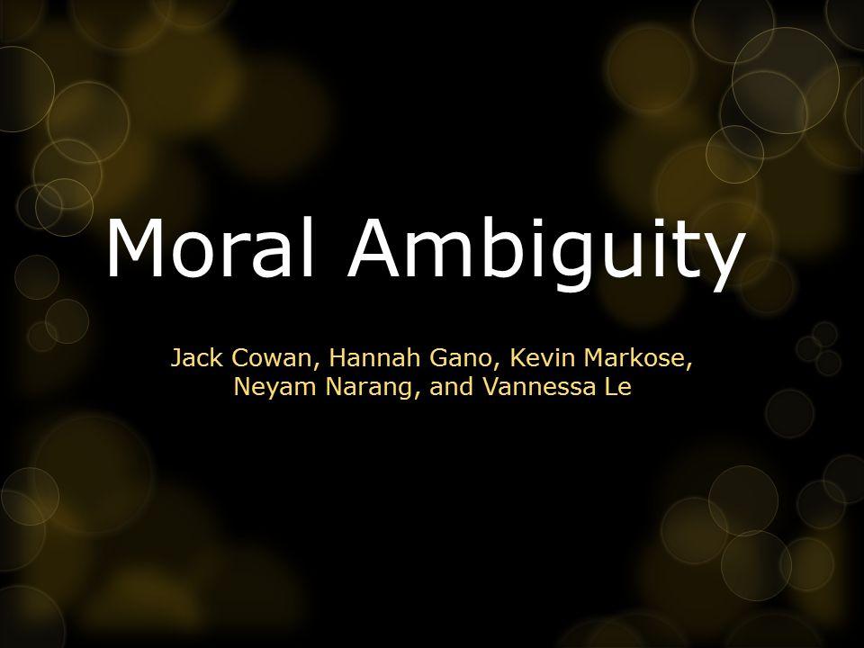 Moral Ambiguity Jack Cowan, Hannah Gano, Kevin Markose, Neyam Narang, and Vannessa Le