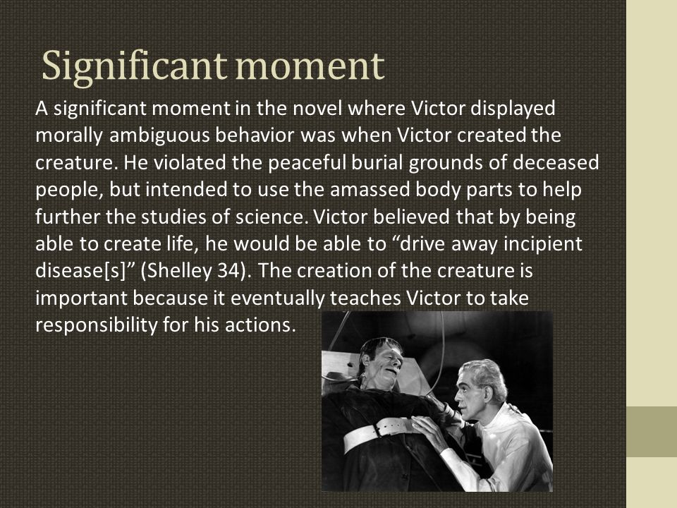 Significant moment A significant moment in the novel where Victor displayed morally ambiguous behavior was when Victor created the creature.