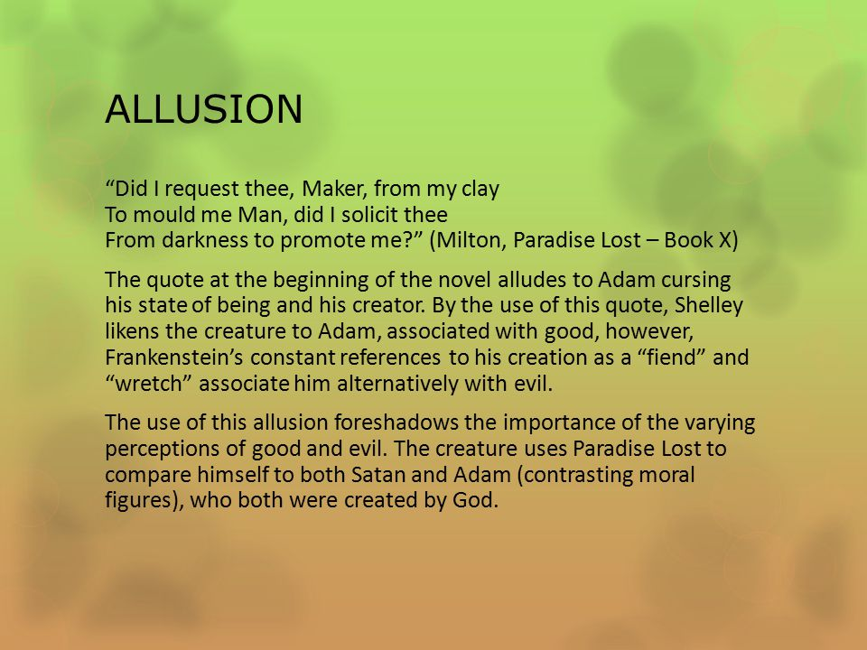 ALLUSION Did I request thee, Maker, from my clay To mould me Man, did I solicit thee From darkness to promote me (Milton, Paradise Lost – Book X) The quote at the beginning of the novel alludes to Adam cursing his state of being and his creator.