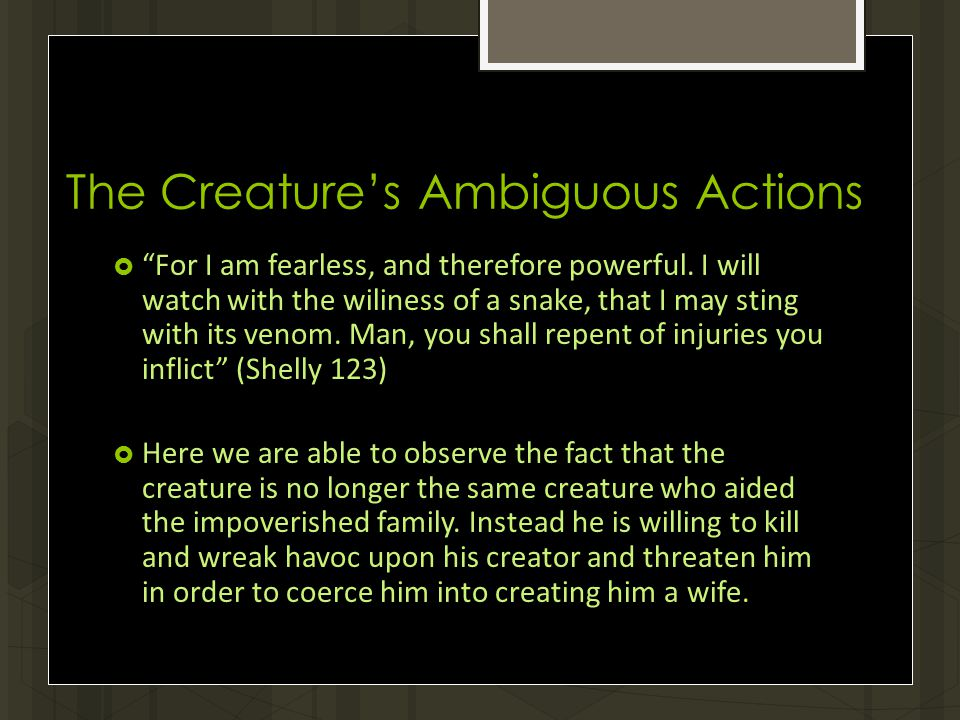 The Creature's Ambiguous Actions  For I am fearless, and therefore powerful.