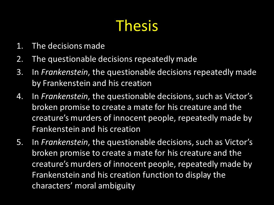 Thesis 1.The decisions made 2.The questionable decisions repeatedly made 3.In Frankenstein, the questionable decisions repeatedly made by Frankenstein and his creation 4.In Frankenstein, the questionable decisions, such as Victor's broken promise to create a mate for his creature and the creature's murders of innocent people, repeatedly made by Frankenstein and his creation 5.In Frankenstein, the questionable decisions, such as Victor's broken promise to create a mate for his creature and the creature's murders of innocent people, repeatedly made by Frankenstein and his creation function to display the characters' moral ambiguity