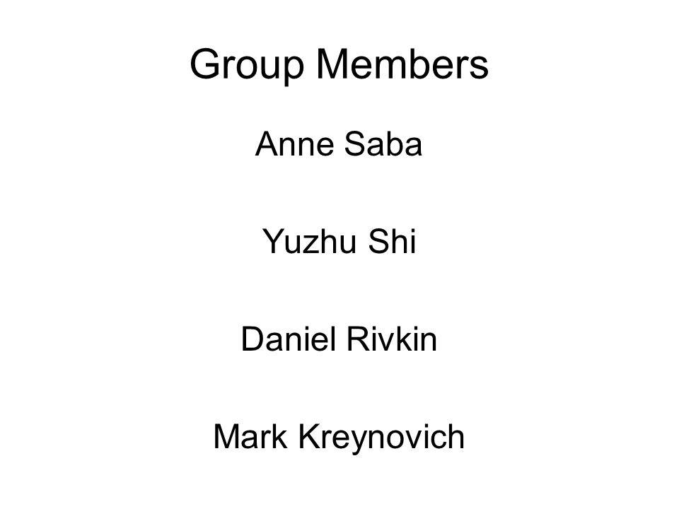 Group Members Anne Saba Yuzhu Shi Daniel Rivkin Mark Kreynovich