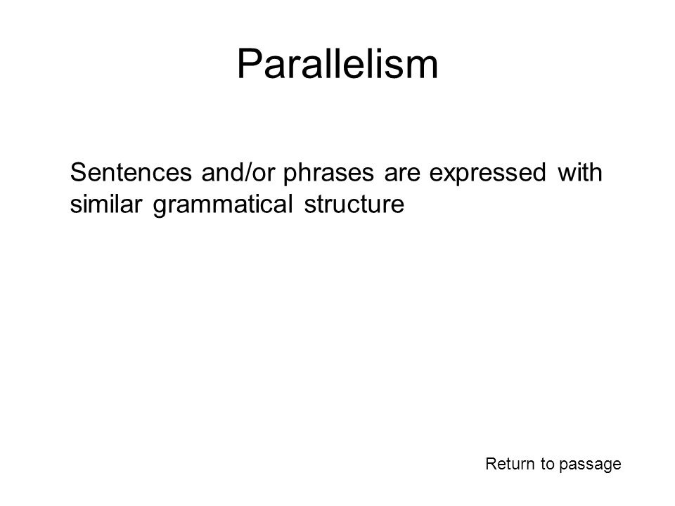 Parallelism Return to passage Sentences and/or phrases are expressed with similar grammatical structure
