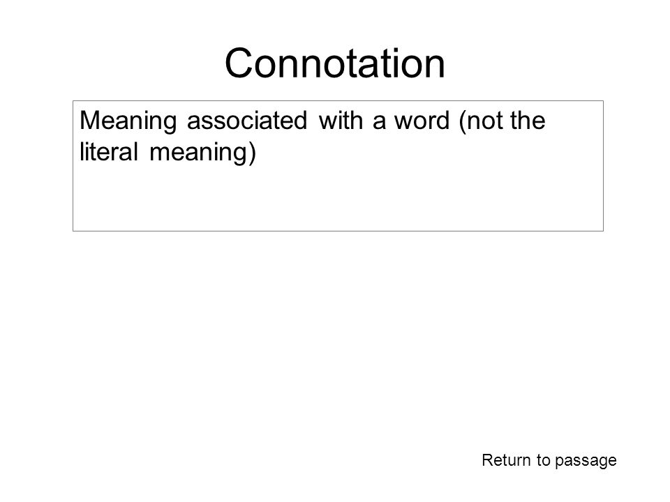 Connotation Return to passage Meaning associated with a word (not the literal meaning)