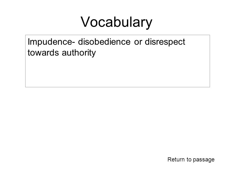 Vocabulary Return to passage Impudence- disobedience or disrespect towards authority