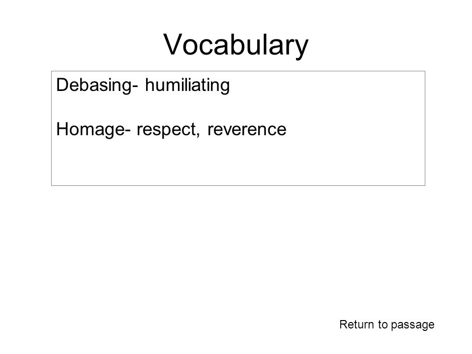 Vocabulary Return to passage Debasing- humiliating Homage- respect, reverence