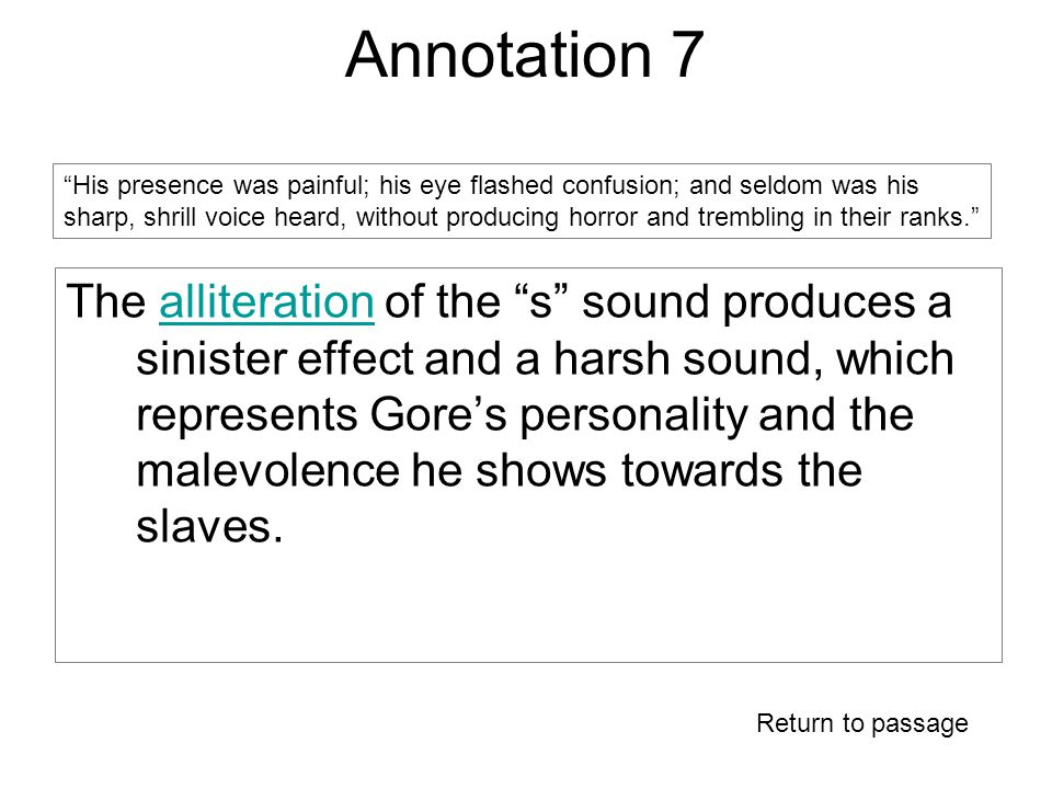 Annotation 7 The alliteration of the s sound produces a sinister effect and a harsh sound, which represents Gore's personality and the malevolence he shows towards the slaves.alliteration Return to passage His presence was painful; his eye flashed confusion; and seldom was his sharp, shrill voice heard, without producing horror and trembling in their ranks.