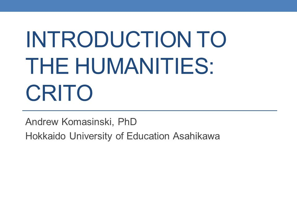 INTRODUCTION TO THE HUMANITIES: CRITO Andrew Komasinski, PhD Hokkaido University of Education Asahikawa