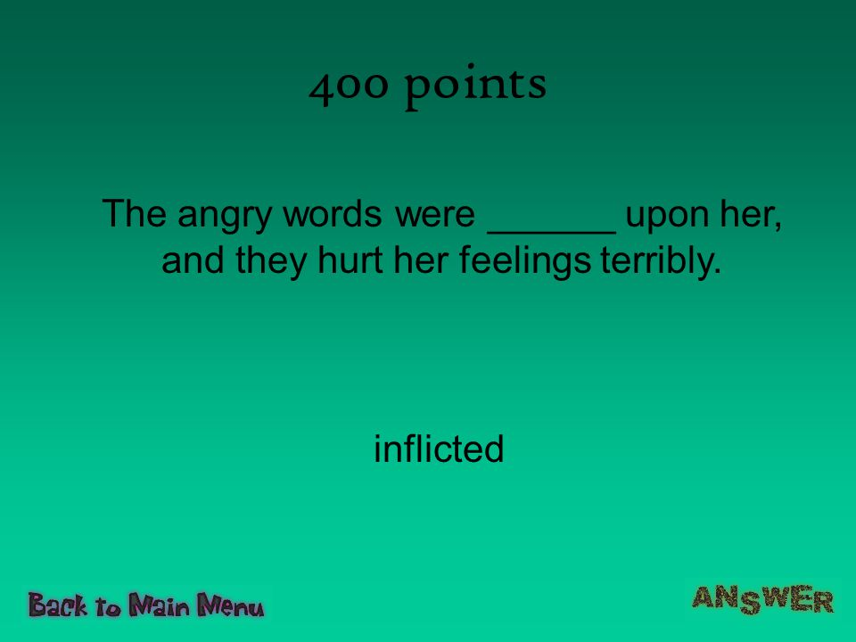 400 points The angry words were ______ upon her, and they hurt her feelings terribly. inflicted