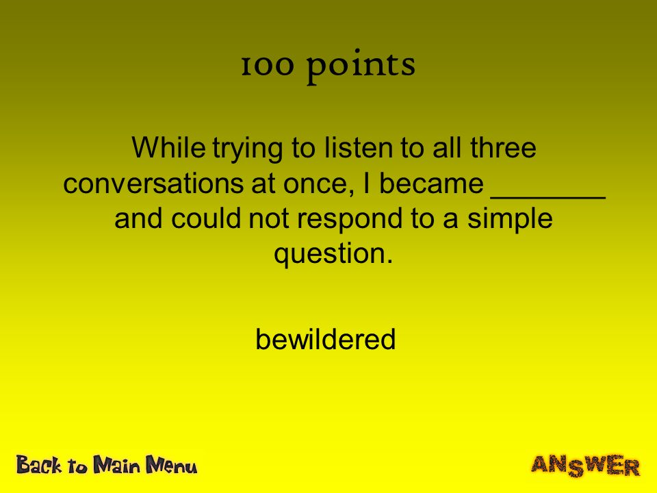 100 points While trying to listen to all three conversations at once, I became _______ and could not respond to a simple question.