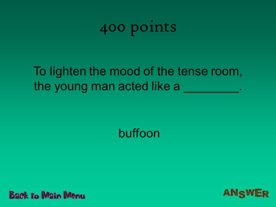 400 points To lighten the mood of the tense room, the young man acted like a ________. buffoon