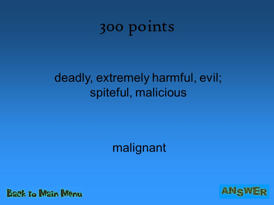 300 points malignant deadly, extremely harmful, evil; spiteful, malicious