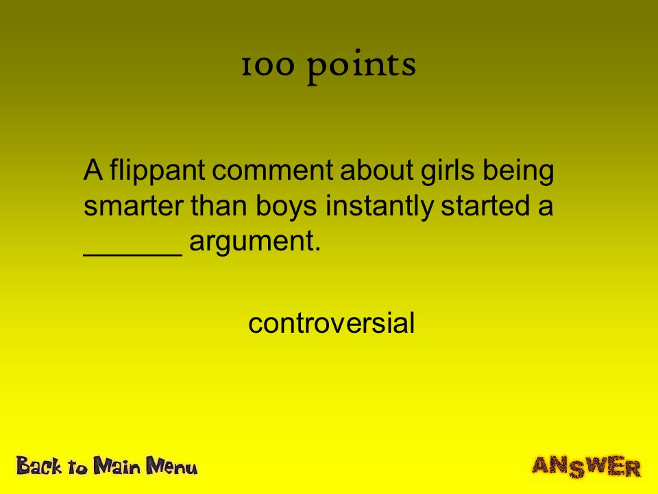 100 points A flippant comment about girls being smarter than boys instantly started a ______ argument.