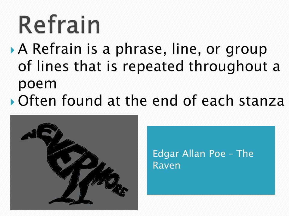 Edgar Allan Poe – The Raven  A Refrain is a phrase, line, or group of lines that is repeated throughout a poem  Often found at the end of each stanza