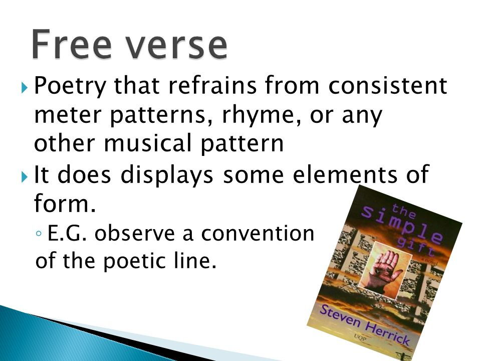  Poetry that refrains from consistent meter patterns, rhyme, or any other musical pattern  It does displays some elements of form.