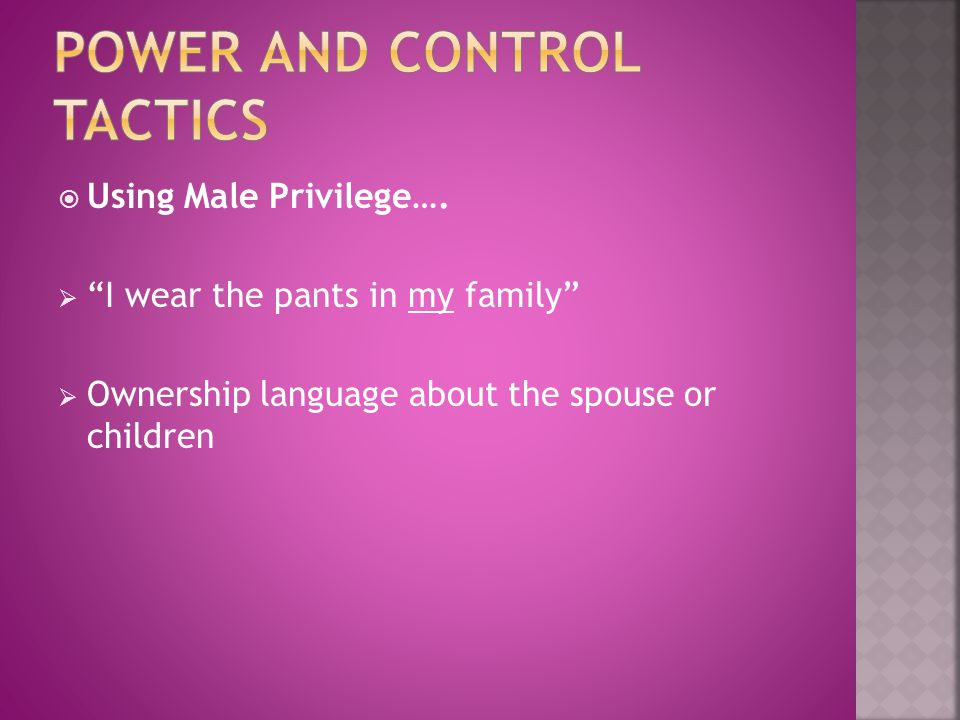 """ Using Male Privilege….  """"I wear the pants in my family""""  Ownership language about the spouse or children"""
