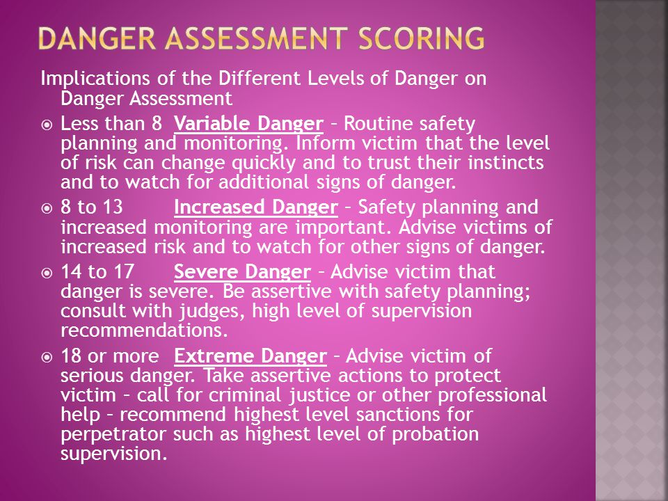 Implications of the Different Levels of Danger on Danger Assessment  Less than 8Variable Danger – Routine safety planning and monitoring.