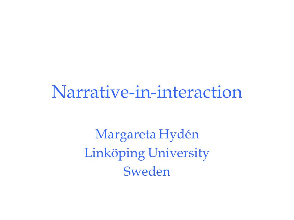 Narrative-in-interaction Margareta Hydén Linköping University Sweden
