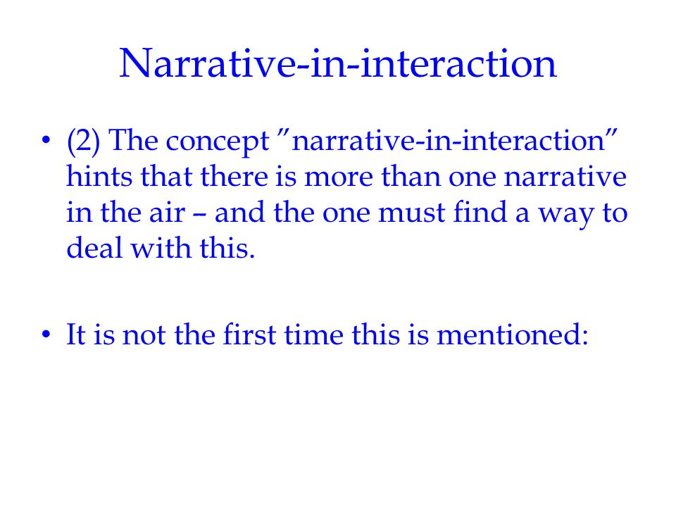 Narrative-in-interaction (2) The concept narrative-in-interaction hints that there is more than one narrative in the air – and the one must find a way to deal with this.