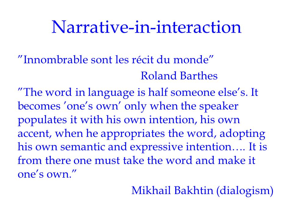 "Narrative-in-interaction ""Innombrable sont les récit du monde"" Roland Barthes ""The word in language is half someone else's. It becomes 'one's own' onl"