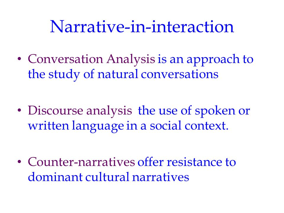 Narrative-in-interaction Conversation Analysis is an approach to the study of natural conversations Discourse analysis the use of spoken or written language in a social context.