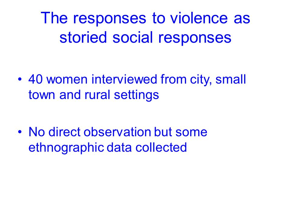 The responses to violence as storied social responses 40 women interviewed from city, small town and rural settings No direct observation but some eth