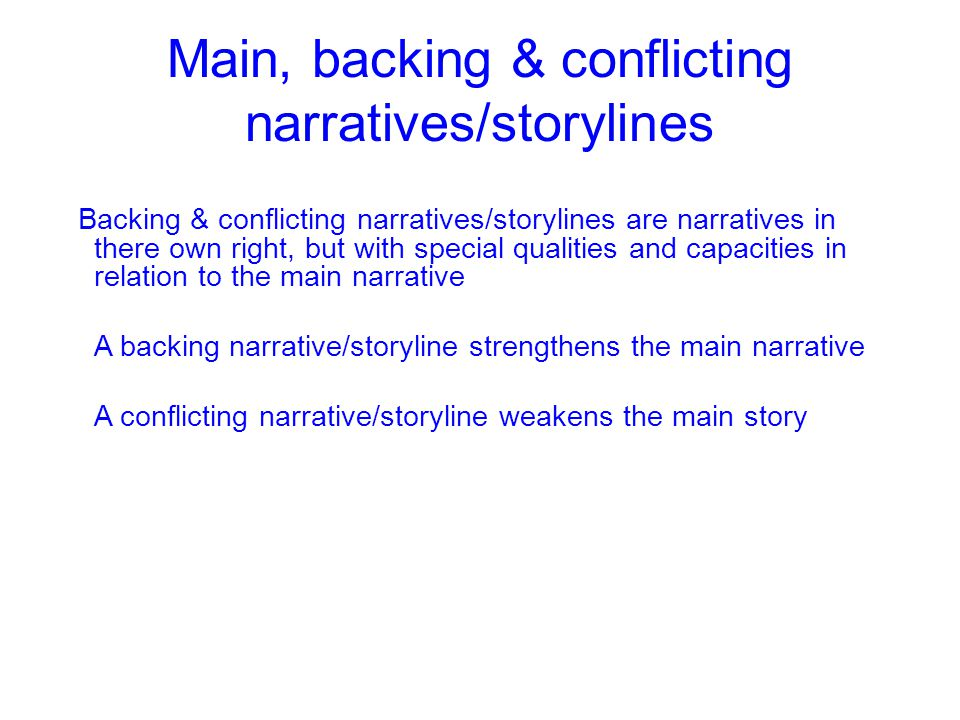 Main, backing & conflicting narratives/storylines Backing & conflicting narratives/storylines are narratives in there own right, but with special qualities and capacities in relation to the main narrative A backing narrative/storyline strengthens the main narrative A conflicting narrative/storyline weakens the main story