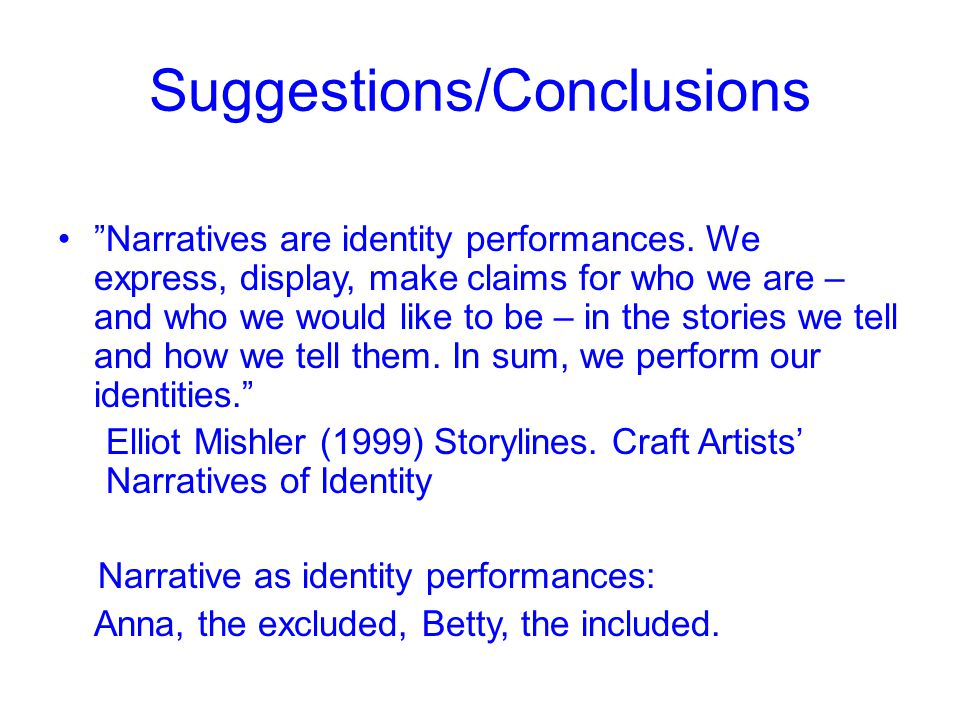 "Suggestions/Conclusions ""Narratives are identity performances. We express, display, make claims for who we are – and who we would like to be – in the"