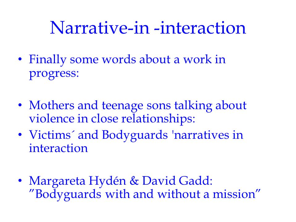 Narrative-in -interaction Finally some words about a work in progress: Mothers and teenage sons talking about violence in close relationships: Victims´ and Bodyguards narratives in interaction Margareta Hydén & David Gadd: Bodyguards with and without a mission