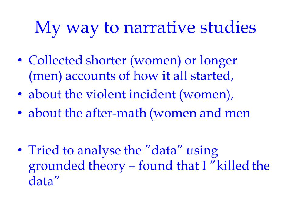 My way to narrative studies Collected shorter (women) or longer (men) accounts of how it all started, about the violent incident (women), about the af