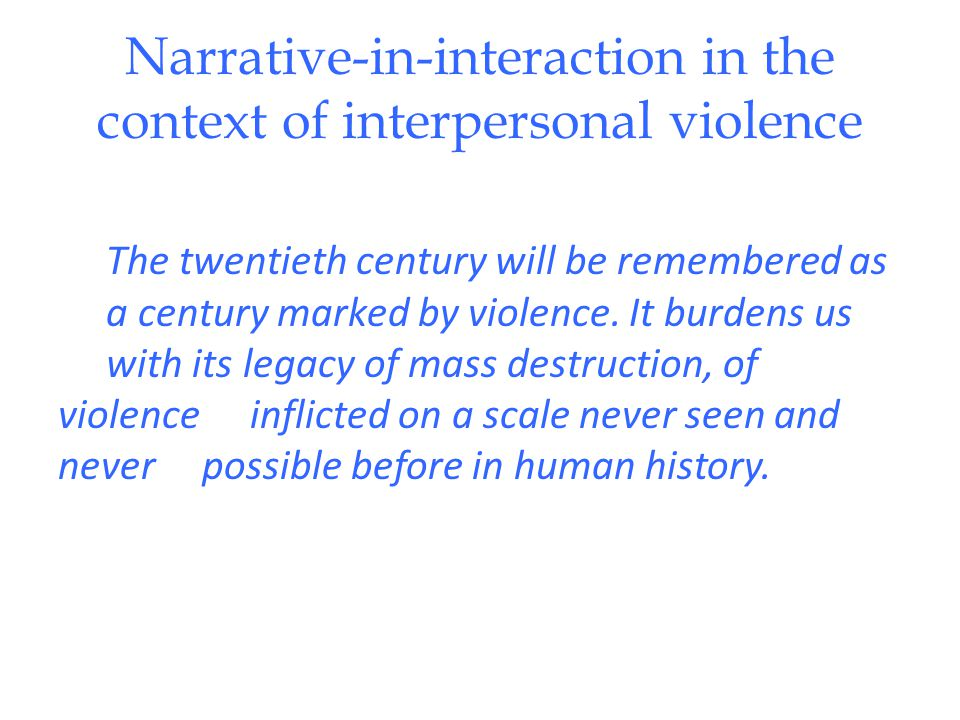 Narrative-in-interaction in the context of interpersonal violence The twentieth century will be remembered as a century marked by violence.