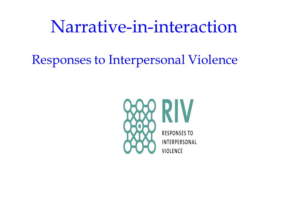 Narrative-in-interaction RIV research focuses: not on causation, not on the linear between cause and effect not on the ethology of interpersonal violence BUT on the circular, i.e.