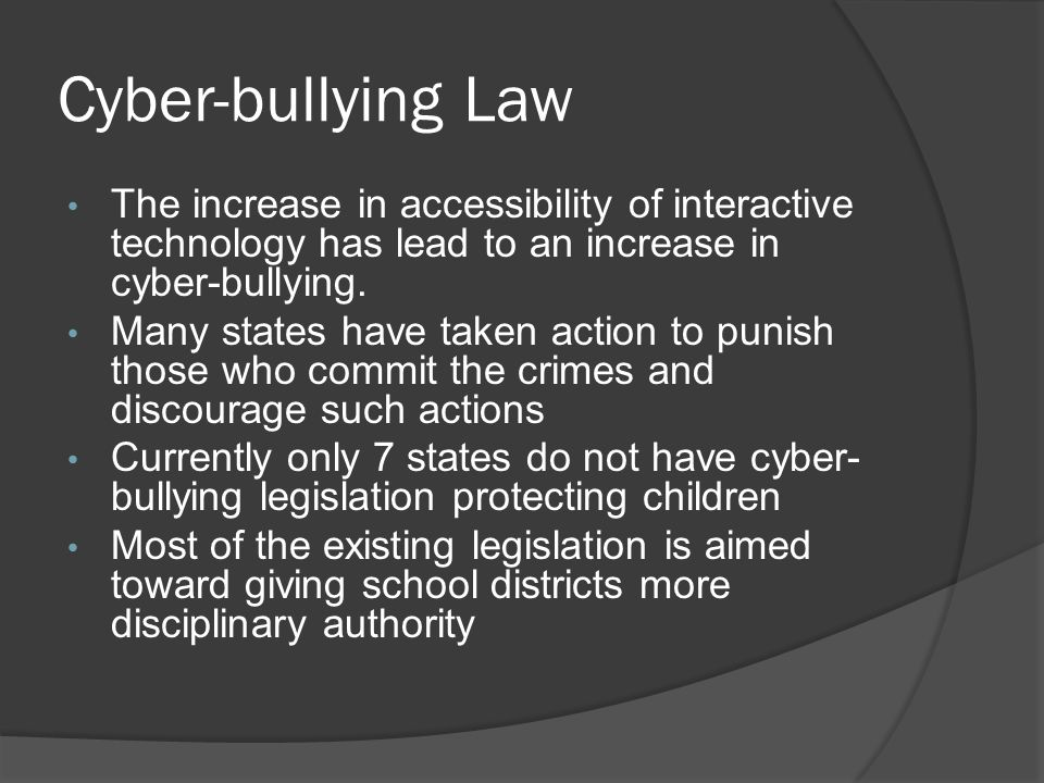 Cyber-bullying Law The increase in accessibility of interactive technology has lead to an increase in cyber-bullying.