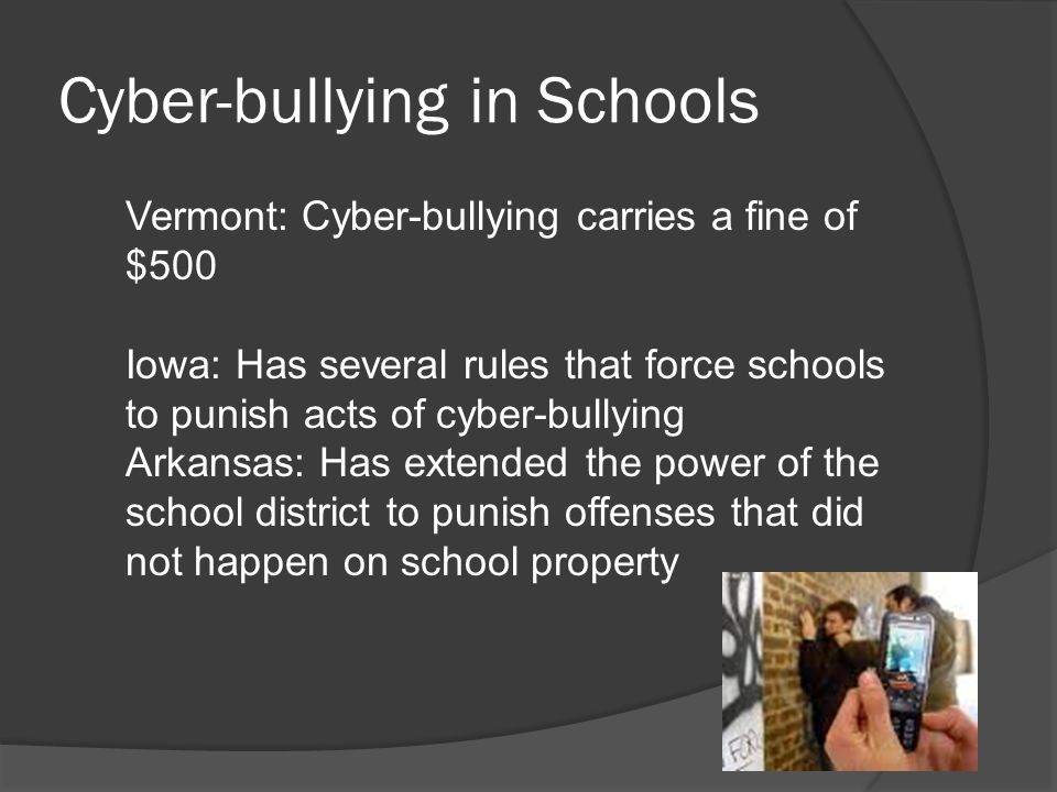 Cyber-bullying in Schools Vermont: Cyber-bullying carries a fine of $500 Iowa: Has several rules that force schools to punish acts of cyber-bullying Arkansas: Has extended the power of the school district to punish offenses that did not happen on school property