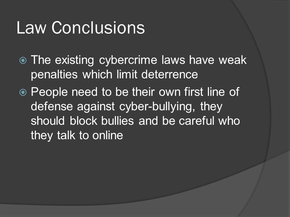 Law Conclusions  The existing cybercrime laws have weak penalties which limit deterrence  People need to be their own first line of defense against cyber-bullying, they should block bullies and be careful who they talk to online