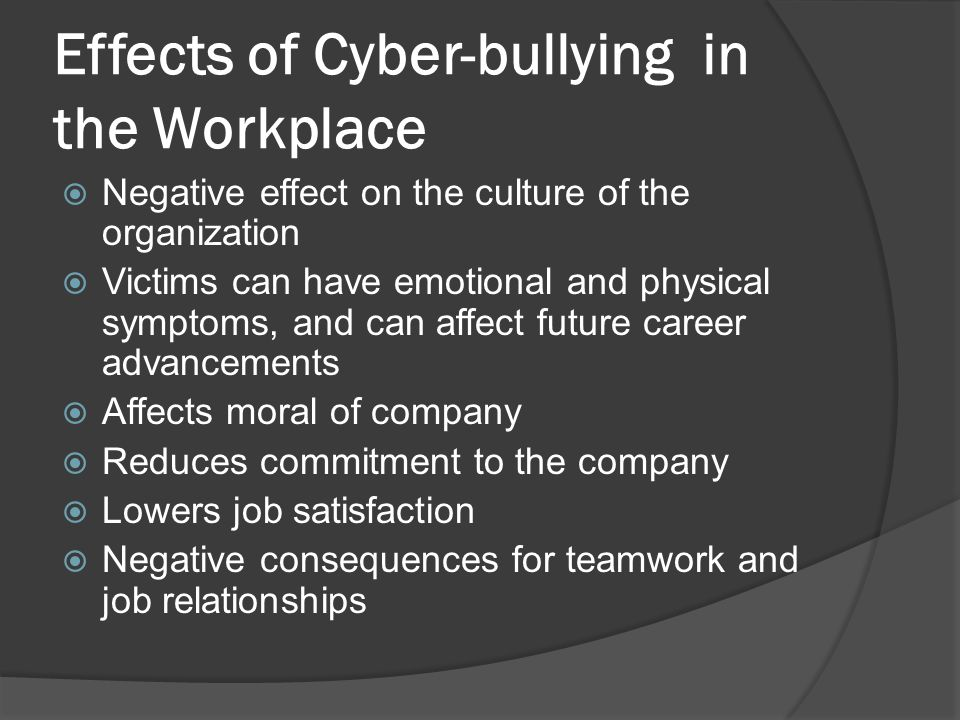 Effects of Cyber-bullying in the Workplace  Negative effect on the culture of the organization  Victims can have emotional and physical symptoms, and can affect future career advancements  Affects moral of company  Reduces commitment to the company  Lowers job satisfaction  Negative consequences for teamwork and job relationships