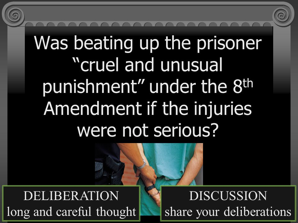 Was beating up the prisoner cruel and unusual punishment under the 8 th Amendment if the injuries were not serious.