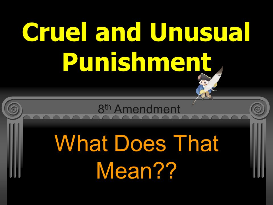 Cruel and Unusual Punishment What Does That Mean?? 8 th Amendment