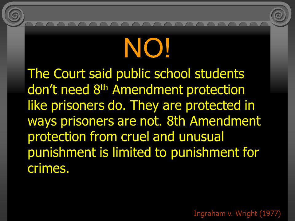 NO.The Court said public school students don't need 8 th Amendment protection like prisoners do.