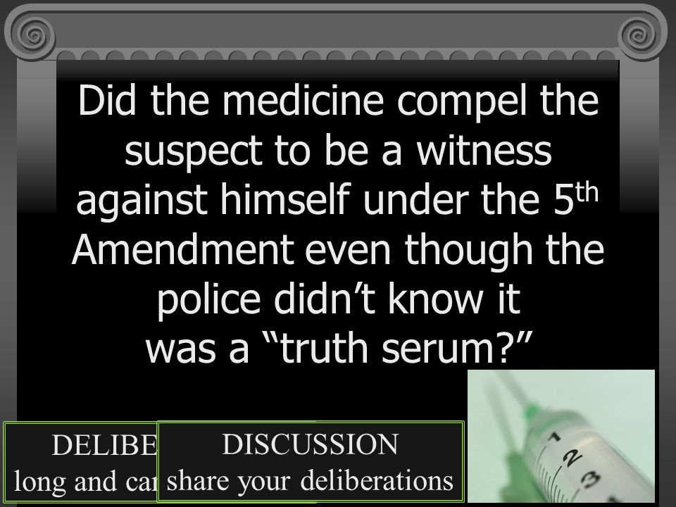 Did the medicine compel the suspect to be a witness against himself under the 5 th Amendment even though the police didn't know it was a truth serum? DELIBERATION long and careful thought DISCUSSION share your deliberations