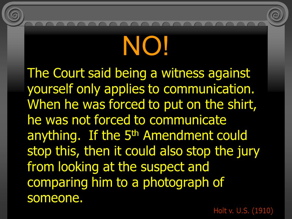 NO.The Court said being a witness against yourself only applies to communication.