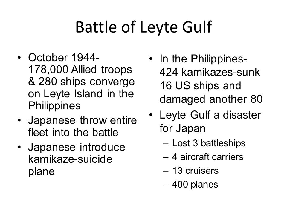 Battle of Leyte Gulf October 1944- 178,000 Allied troops & 280 ships converge on Leyte Island in the Philippines Japanese throw entire fleet into the battle Japanese introduce kamikaze-suicide plane In the Philippines- 424 kamikazes-sunk 16 US ships and damaged another 80 Leyte Gulf a disaster for Japan –Lost 3 battleships –4 aircraft carriers –13 cruisers –400 planes