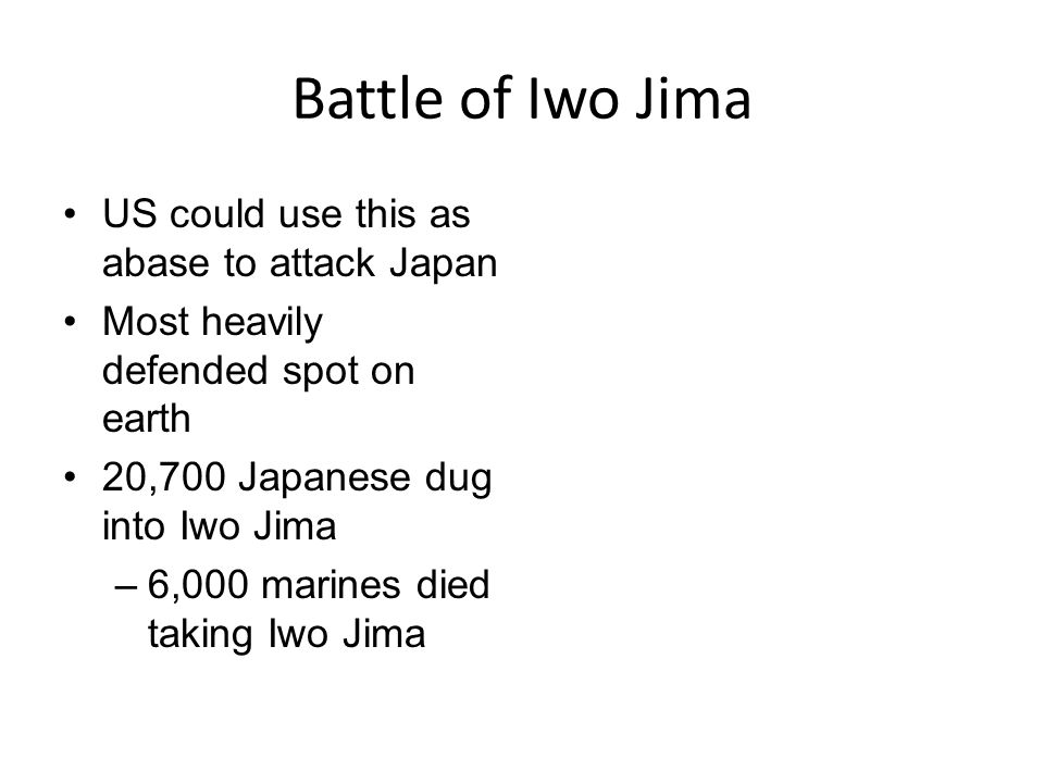 Battle of Iwo Jima US could use this as abase to attack Japan Most heavily defended spot on earth 20,700 Japanese dug into Iwo Jima –6,000 marines died taking Iwo Jima