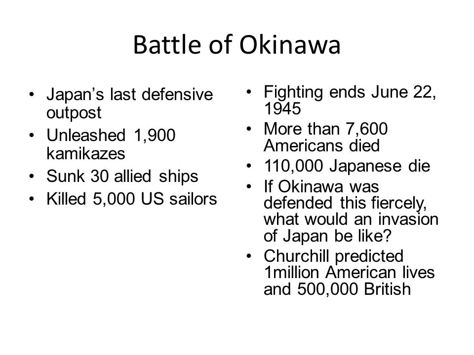 Battle of Okinawa Japan's last defensive outpost Unleashed 1,900 kamikazes Sunk 30 allied ships Killed 5,000 US sailors Fighting ends June 22, 1945 More than 7,600 Americans died 110,000 Japanese die If Okinawa was defended this fiercely, what would an invasion of Japan be like.