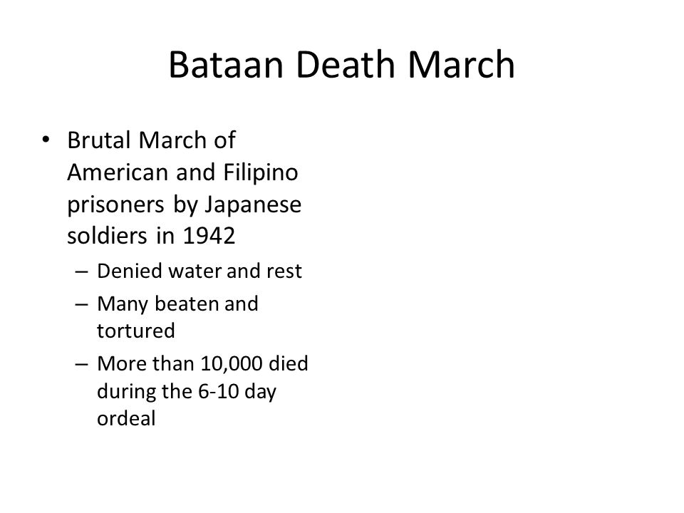 Bataan Death March Brutal March of American and Filipino prisoners by Japanese soldiers in 1942 – Denied water and rest – Many beaten and tortured – More than 10,000 died during the 6-10 day ordeal