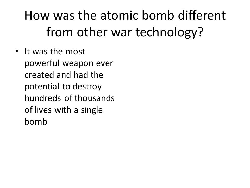 How was the atomic bomb different from other war technology.